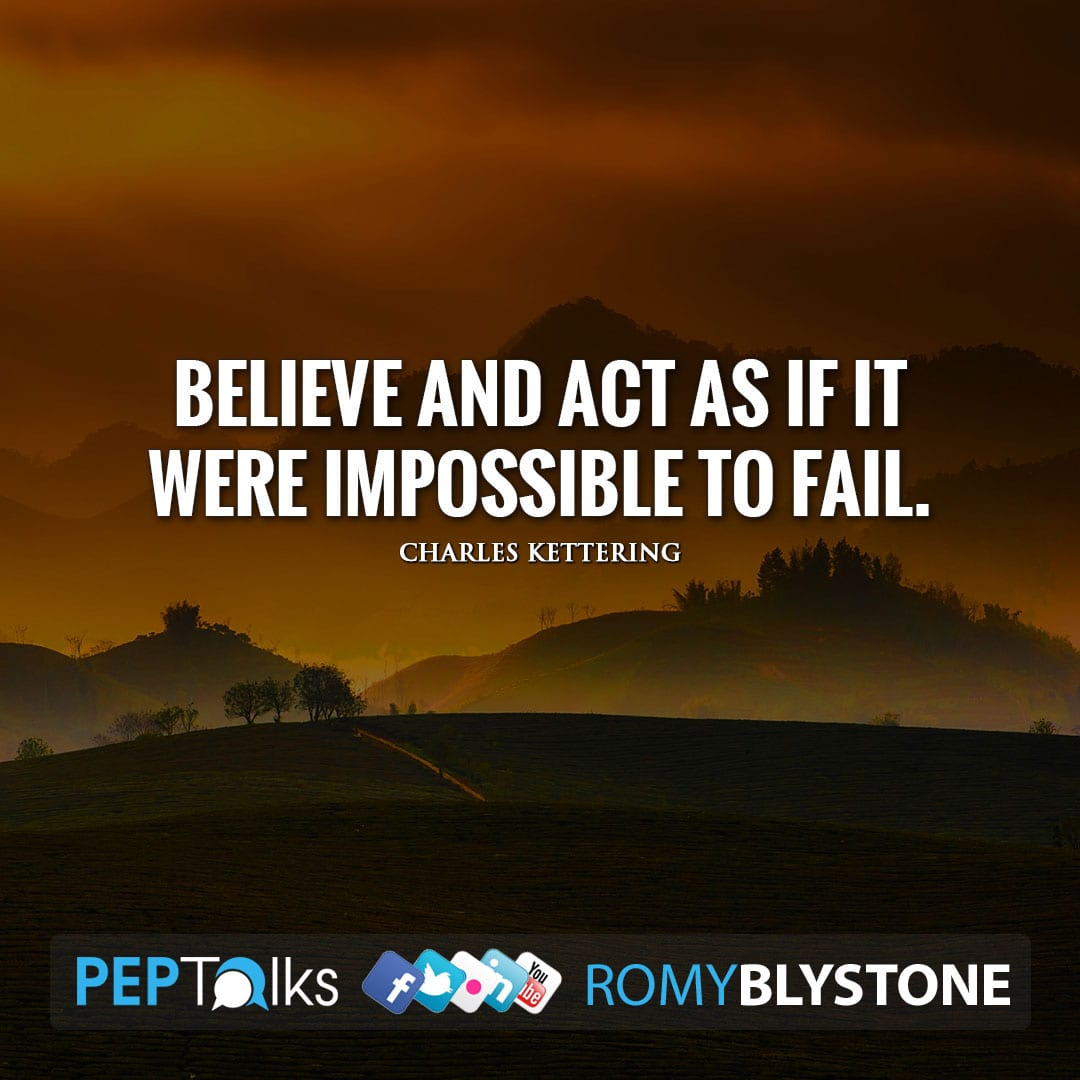 Believe and act as if it were impossible to fail. by Charles Kettering