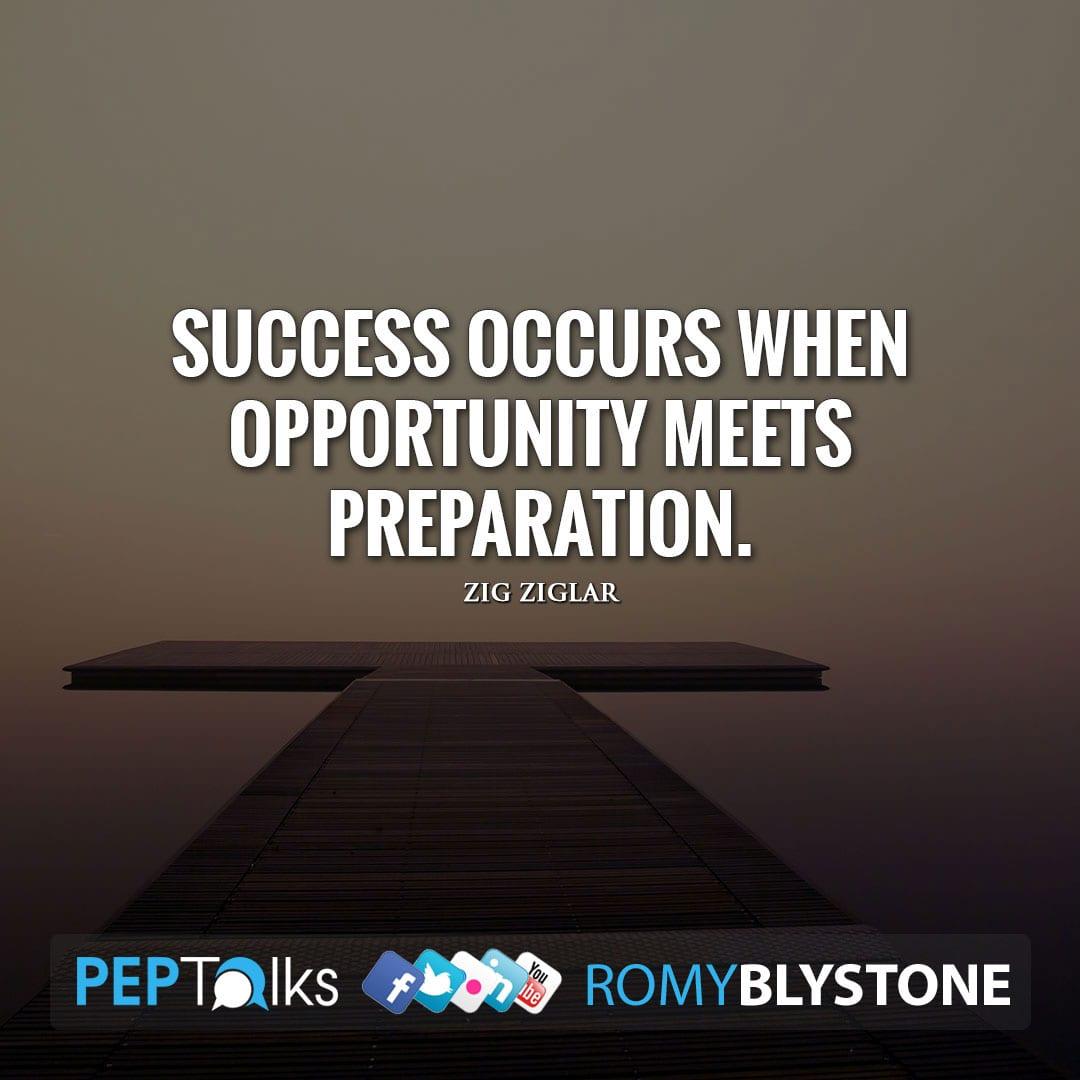 Success occurs when opportunity meets preparation. by Zig Ziglar