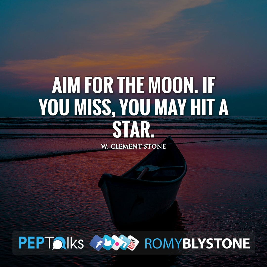 Aim for the moon. If you miss, you may hit a star. by W. Clement Stone