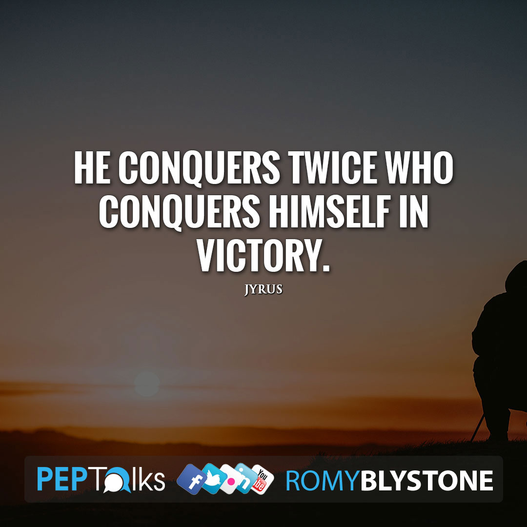 He conquers twice who conquers himself in victory. by Jyrus