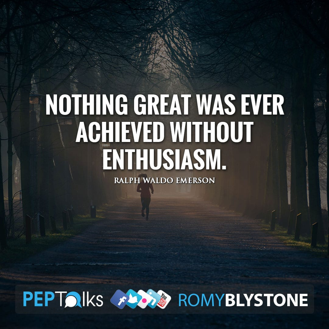 Nothing great was ever achieved without enthusiasm. by Ralph Waldo Emerson