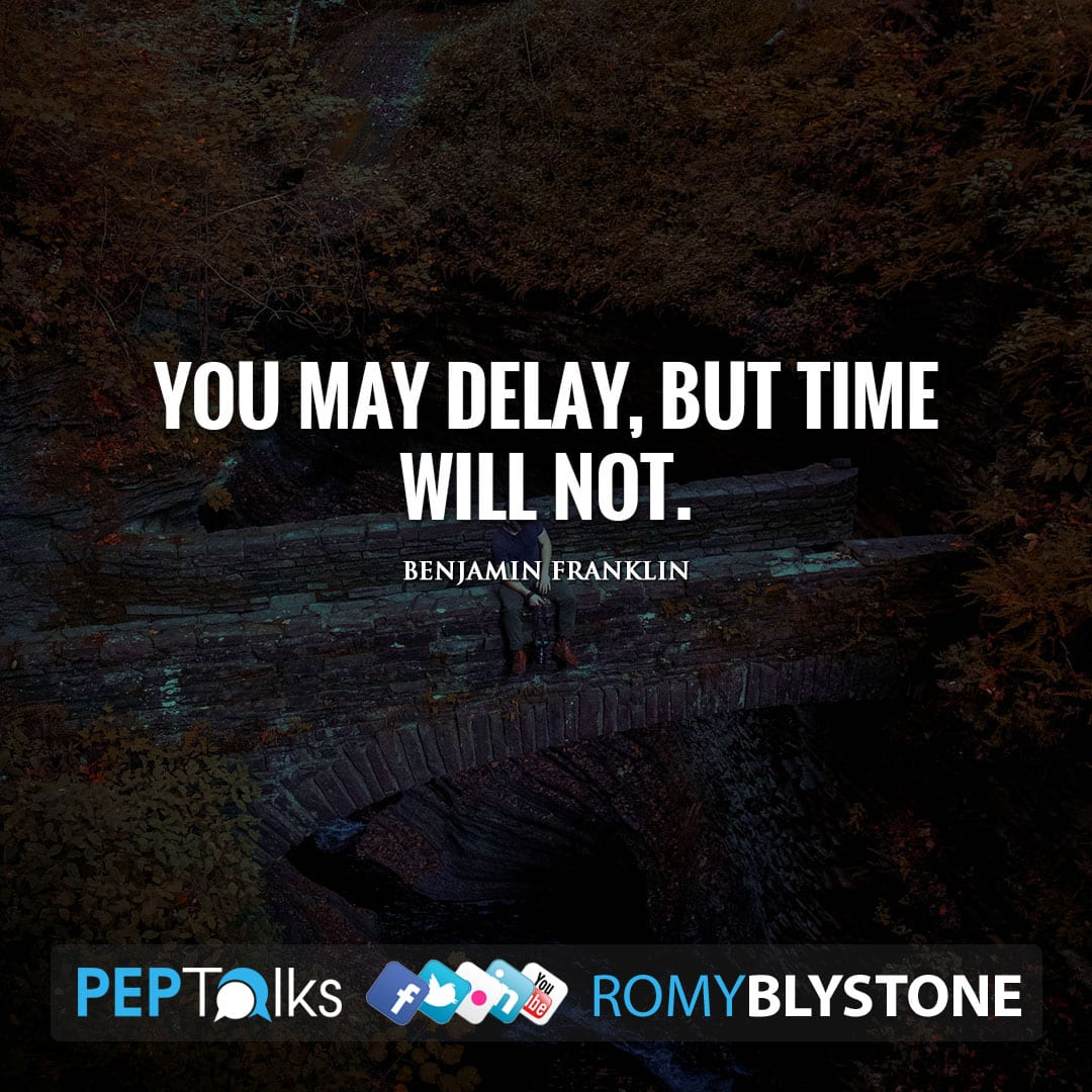 You may delay, but time will not. by Benjamin Franklin