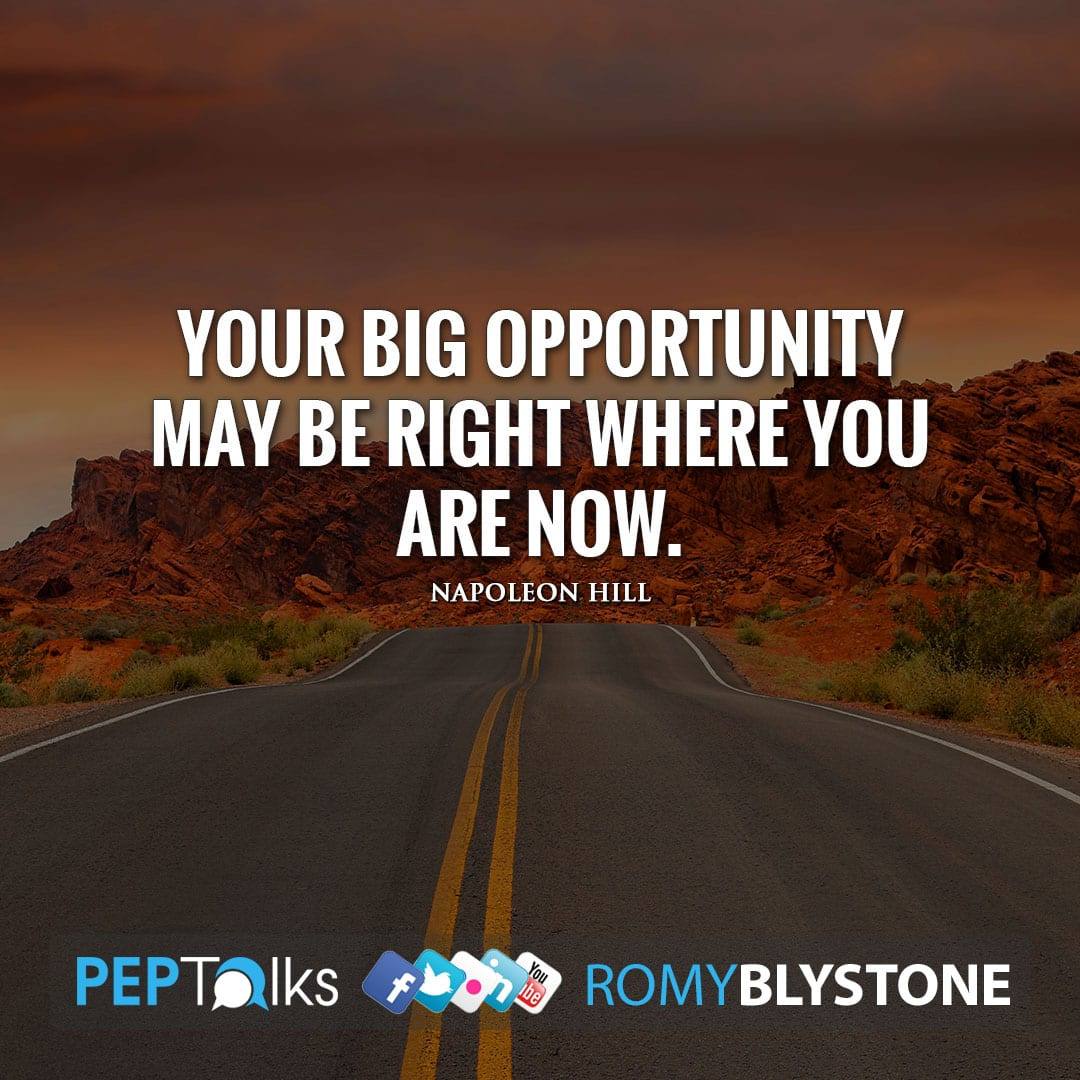 Your big opportunity may be right where you are now. by Napoleon Hill
