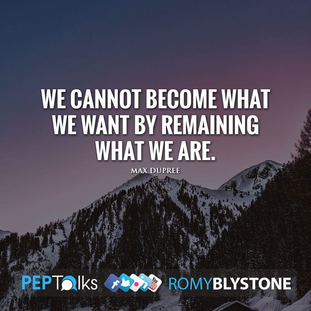 We cannot become what we want by remaining what we are. by Max dupree