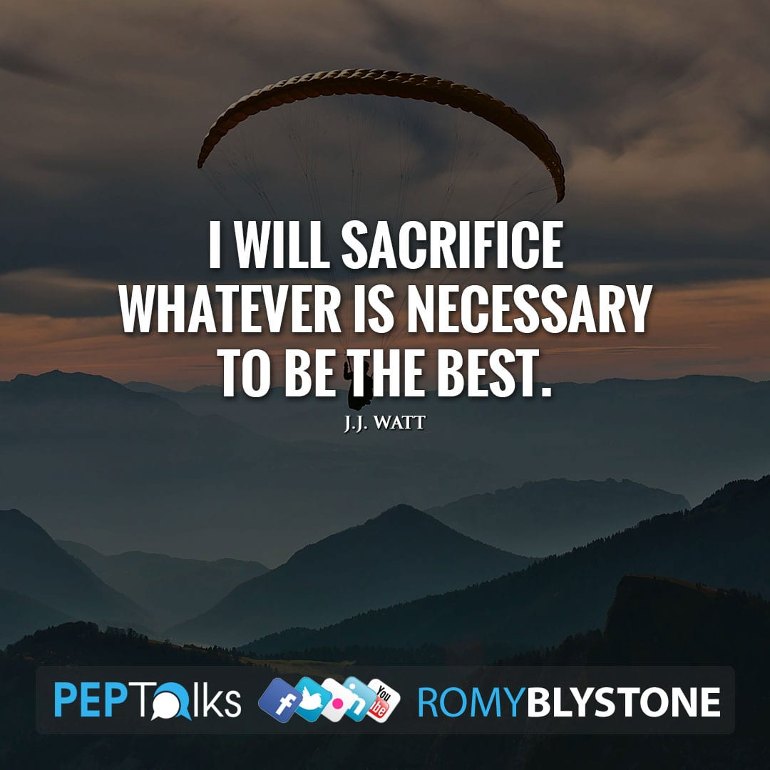 I will sacrifice whatever is necessary to be the best. by J.J. Watt