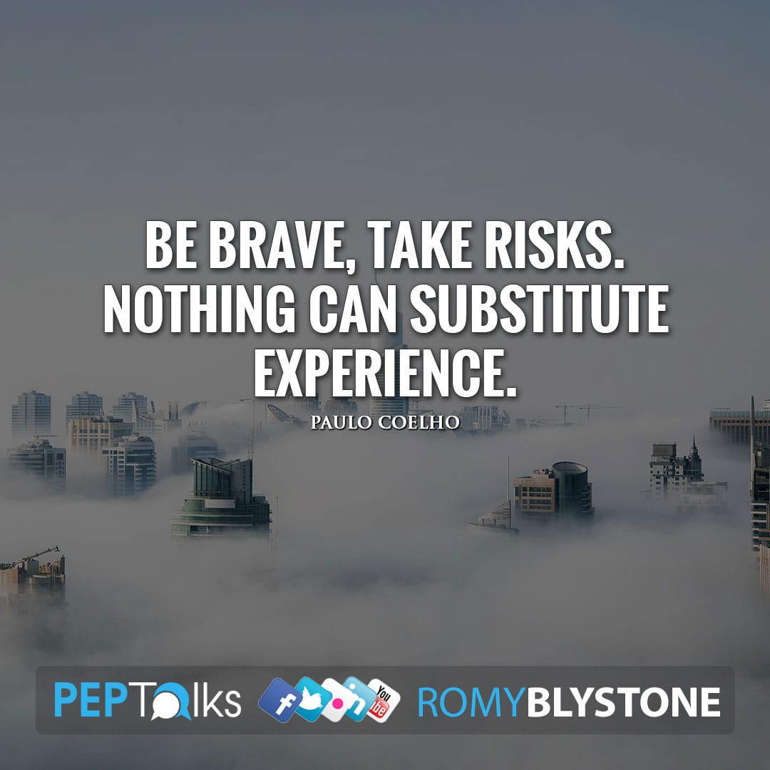 Be brave, take risks. Nothing can substitute experience. by Paulo Coelho