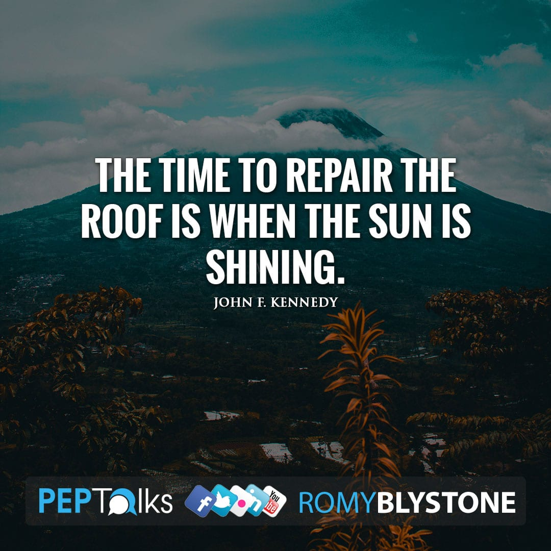 The time to repair the roof is when the sun is shining. by John F. Kennedy