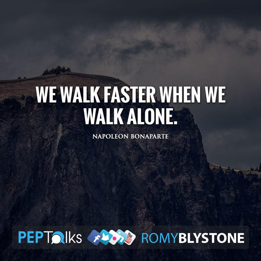 We walk faster when we walk alone. by Napoleon Bonaparte