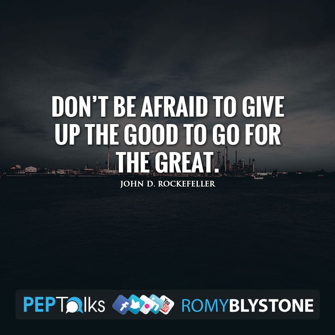 Don't be afraid to give up the good to go for the great. by John D. Rockefeller