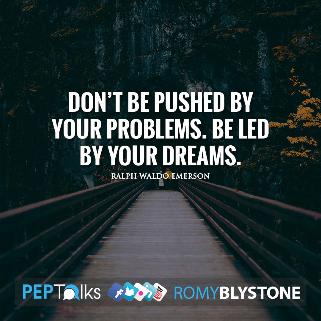 Don't be pushed by your problems. Be led by your dreams. by Ralph Waldo Emerson