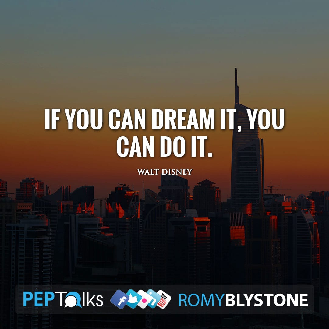 If you can dream it, you can do it. by Walt Disney