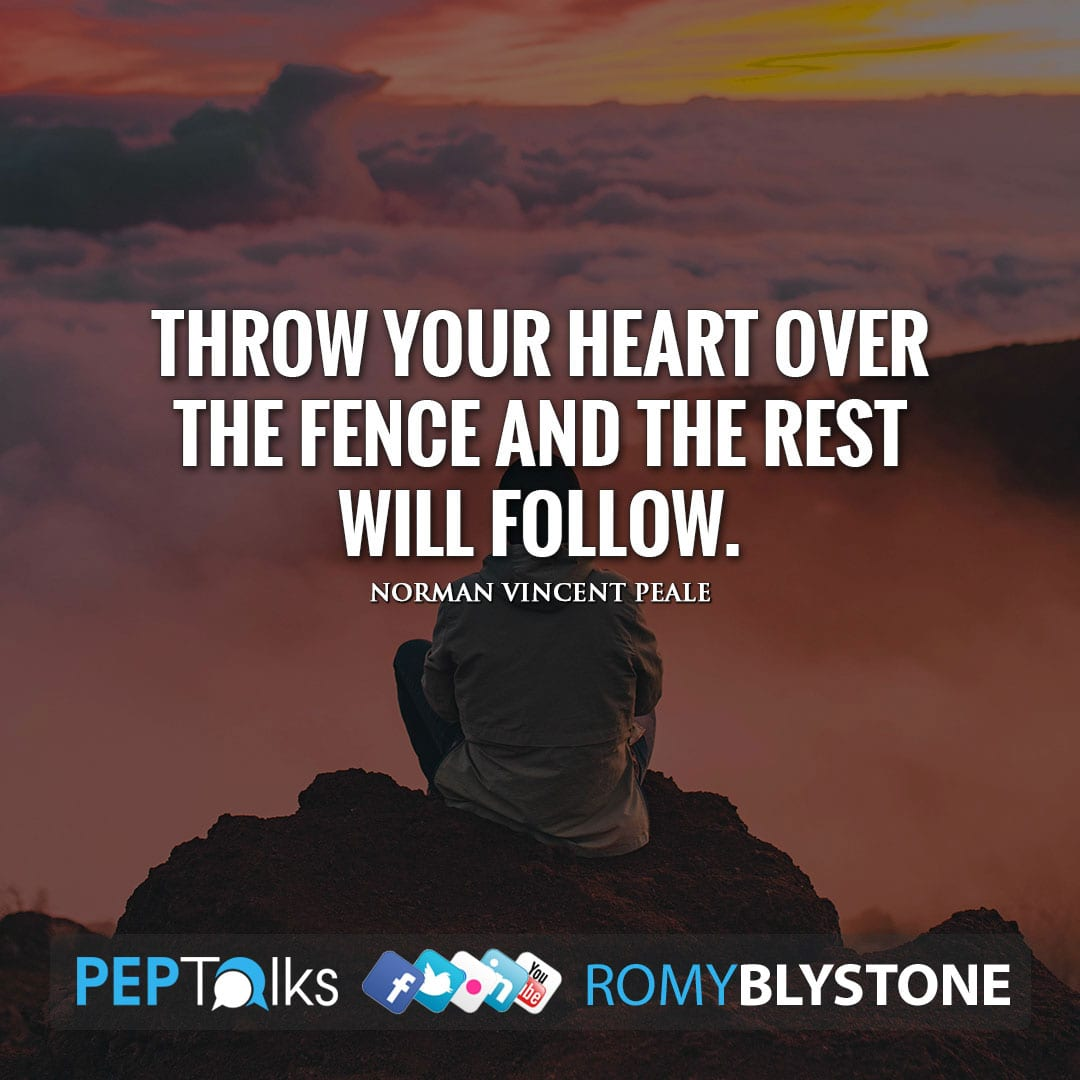 Throw your heart over the fence and the rest will follow. by Norman Vincent Peale