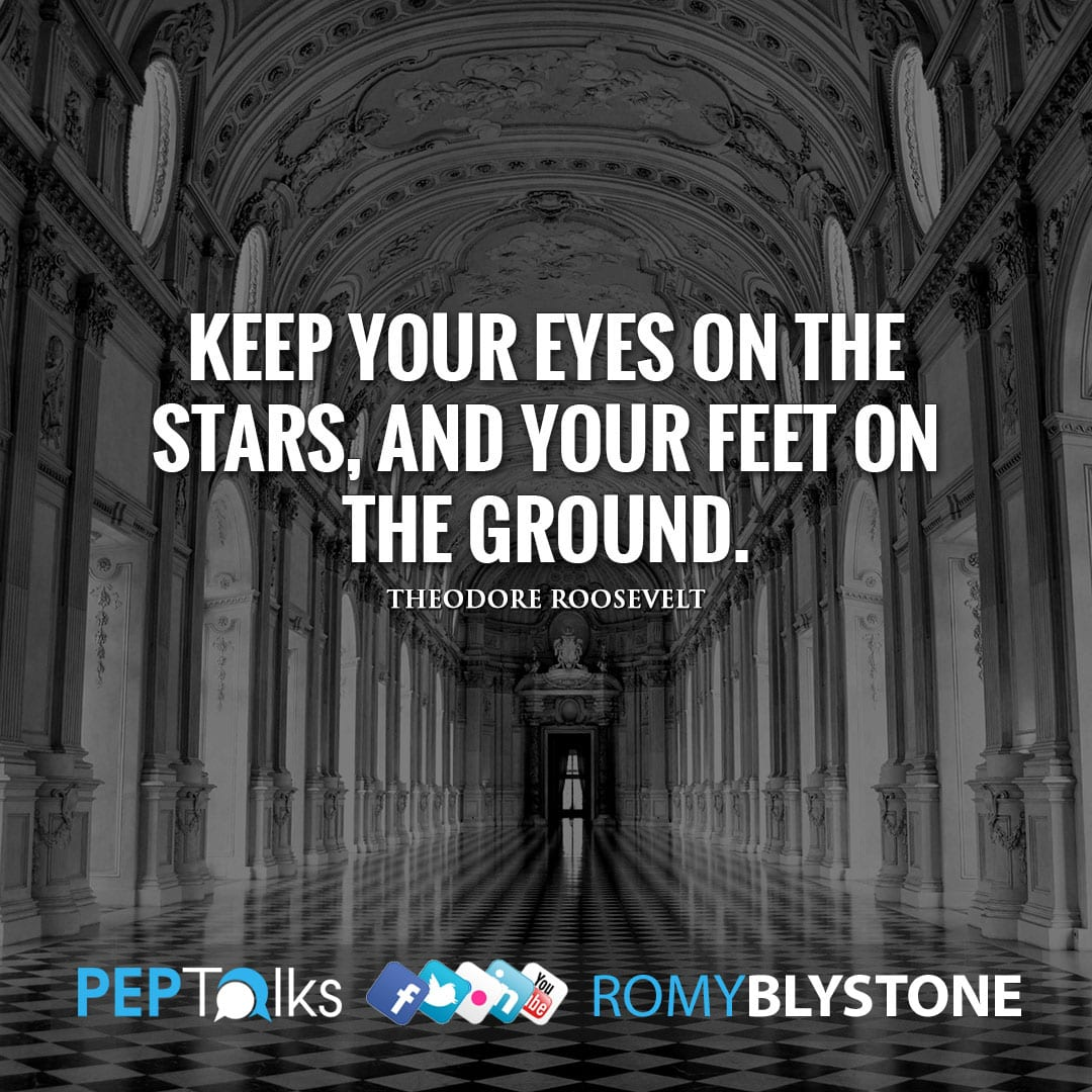 Keep your eyes on the stars, and your feet on the ground. by Theodore Roosevelt