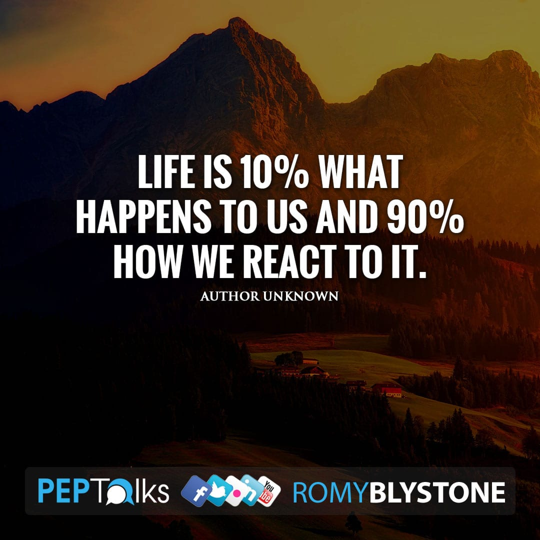 Life is 10% what happens to us and 90% how we react to it. by Author Unknown