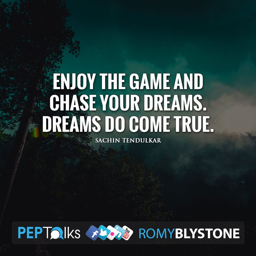 Enjoy the game and chase your dreams. Dreams do come true. by Sachin Tendulkar