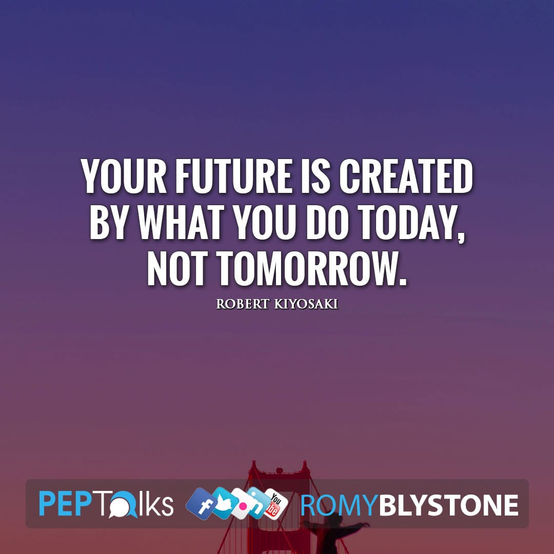 Your future is created by what you do today, not tomorrow. by Robert Kiyosaki