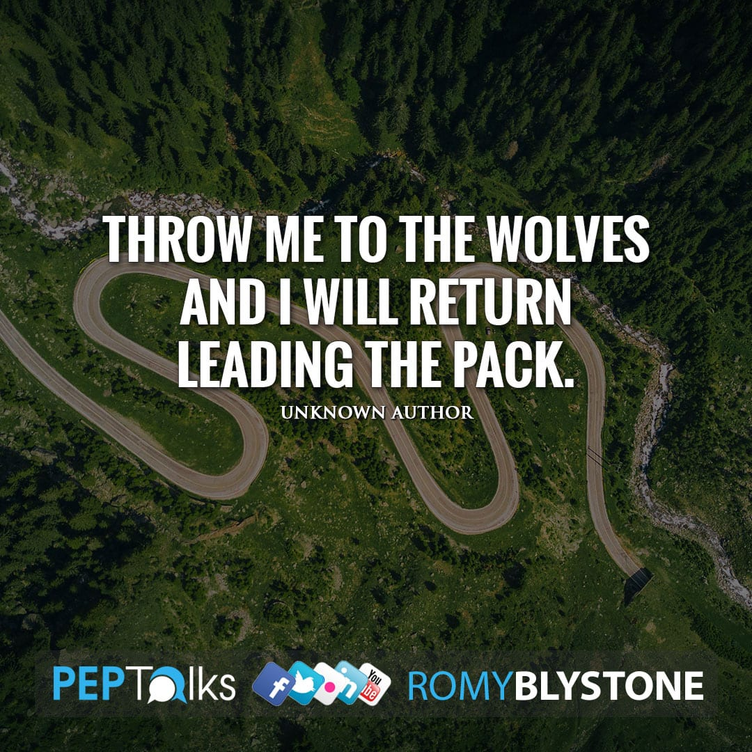 Throw me to the wolves and I will return leading the pack. by Unknown Author