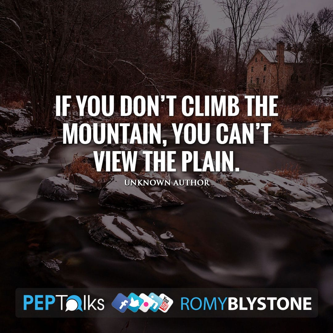 If you don't climb the mountain, you can't view the plain. by Unknown Author