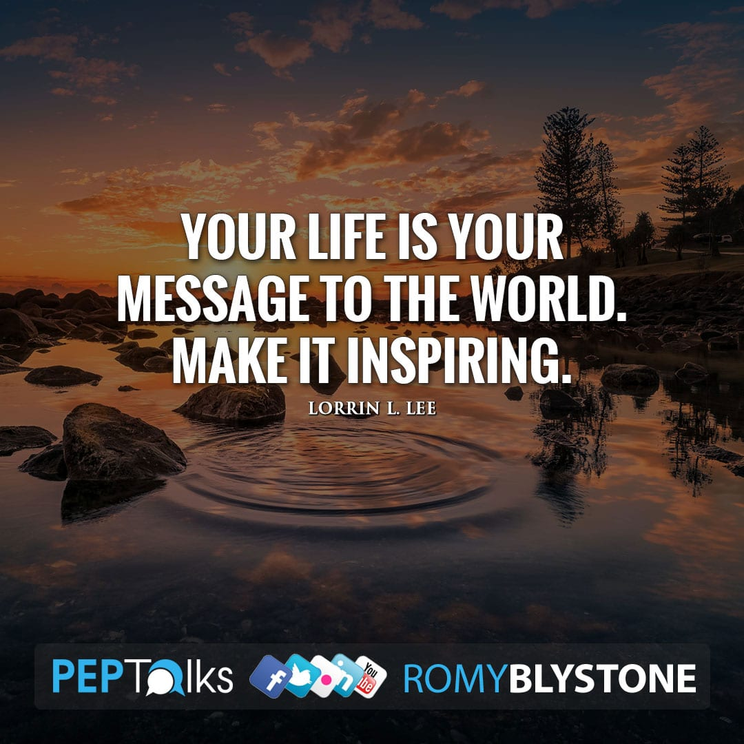 Your life is your message to the world. Make it inspiring. by Lorrin L. Lee