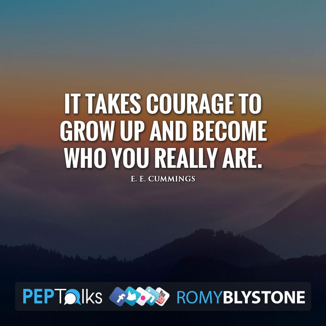 It takes courage to grow up and become who you really are. by E. E. Cummings