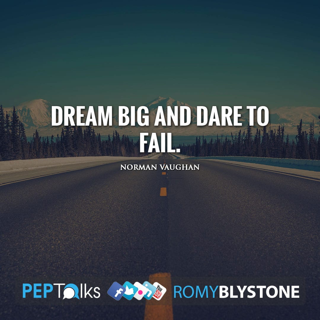 Dream big and dare to fail. by Norman Vaughan