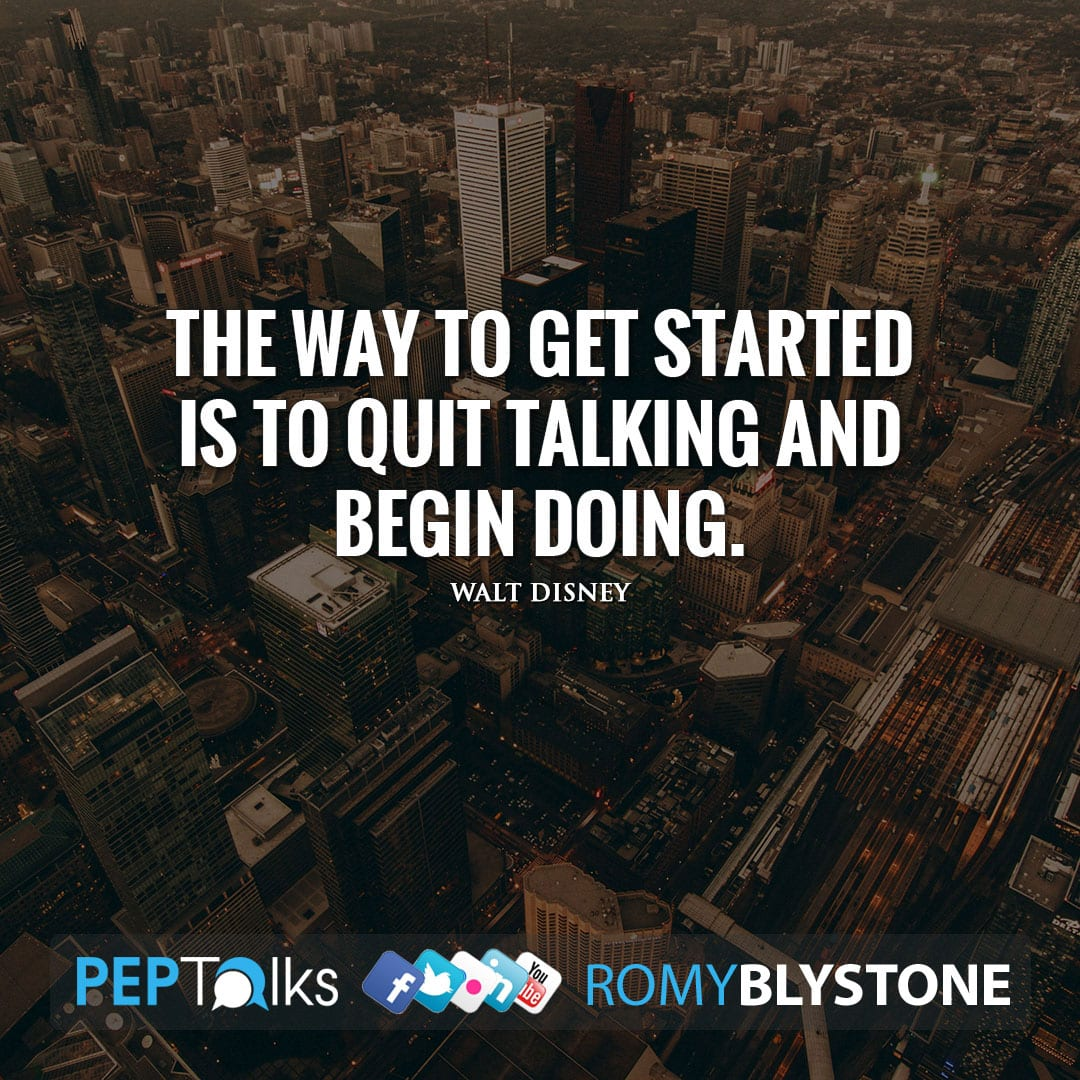 The way to get started is to quit talking and begin doing. by Walt Disney