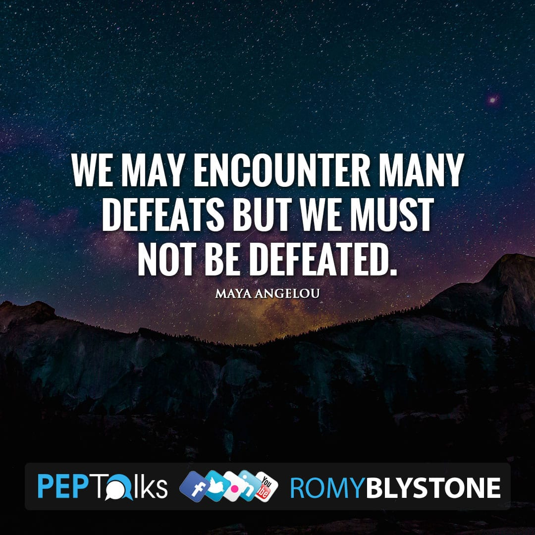 We may encounter many defeats but we must not be defeated. by Maya Angelou