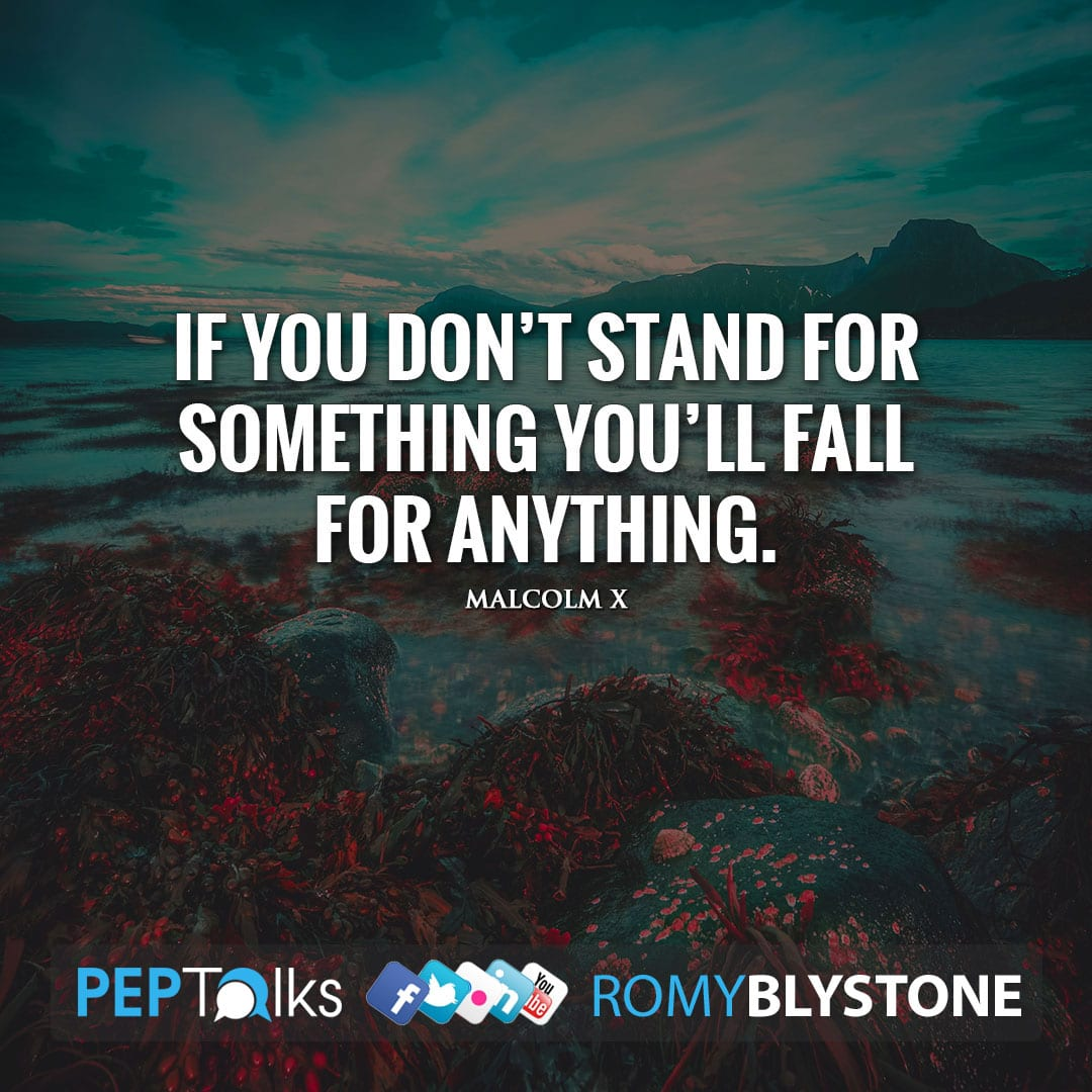 If you don't stand for something you'll fall for anything. by Malcolm X