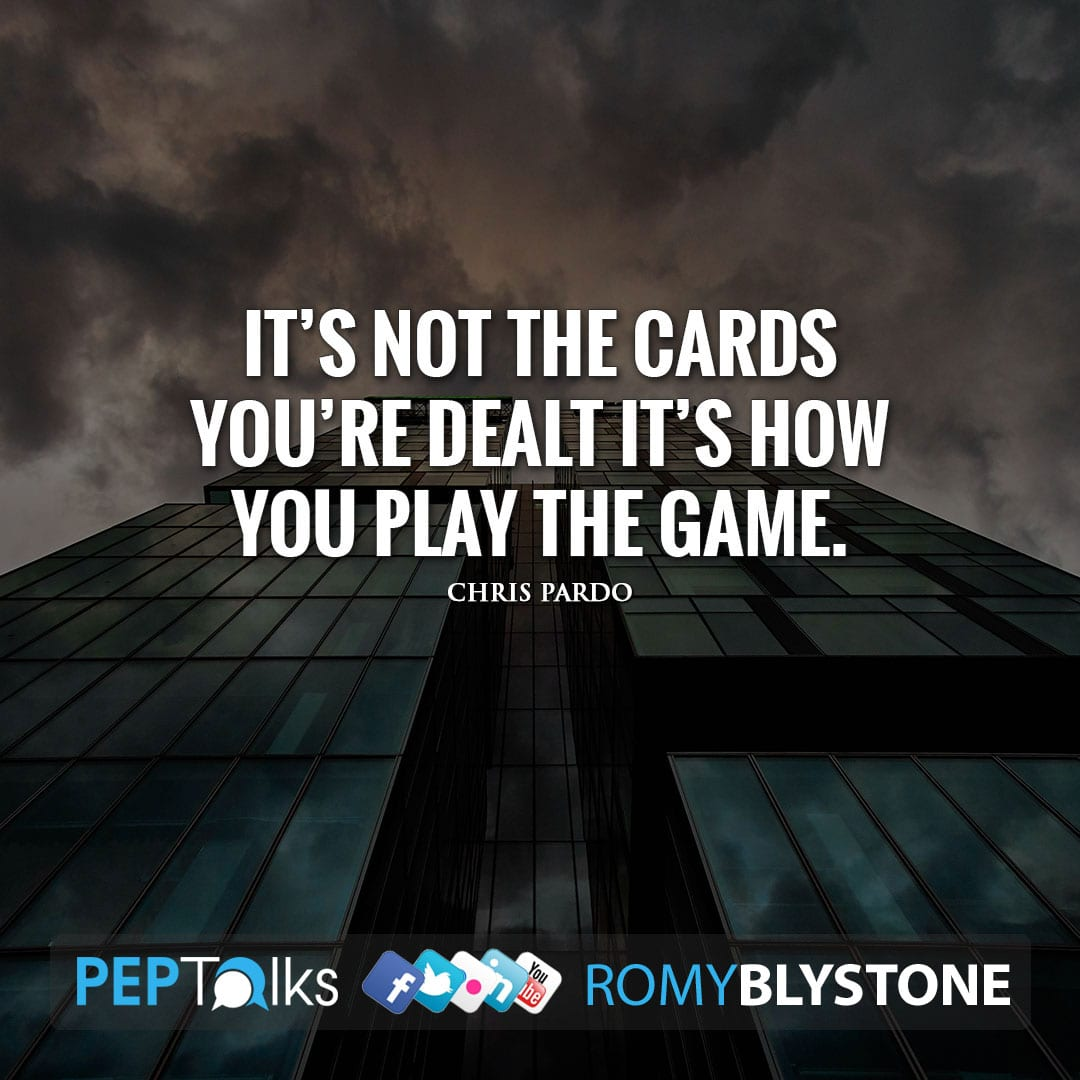 It's not the cards you're dealt it's how you play the game. by Chris Pardo