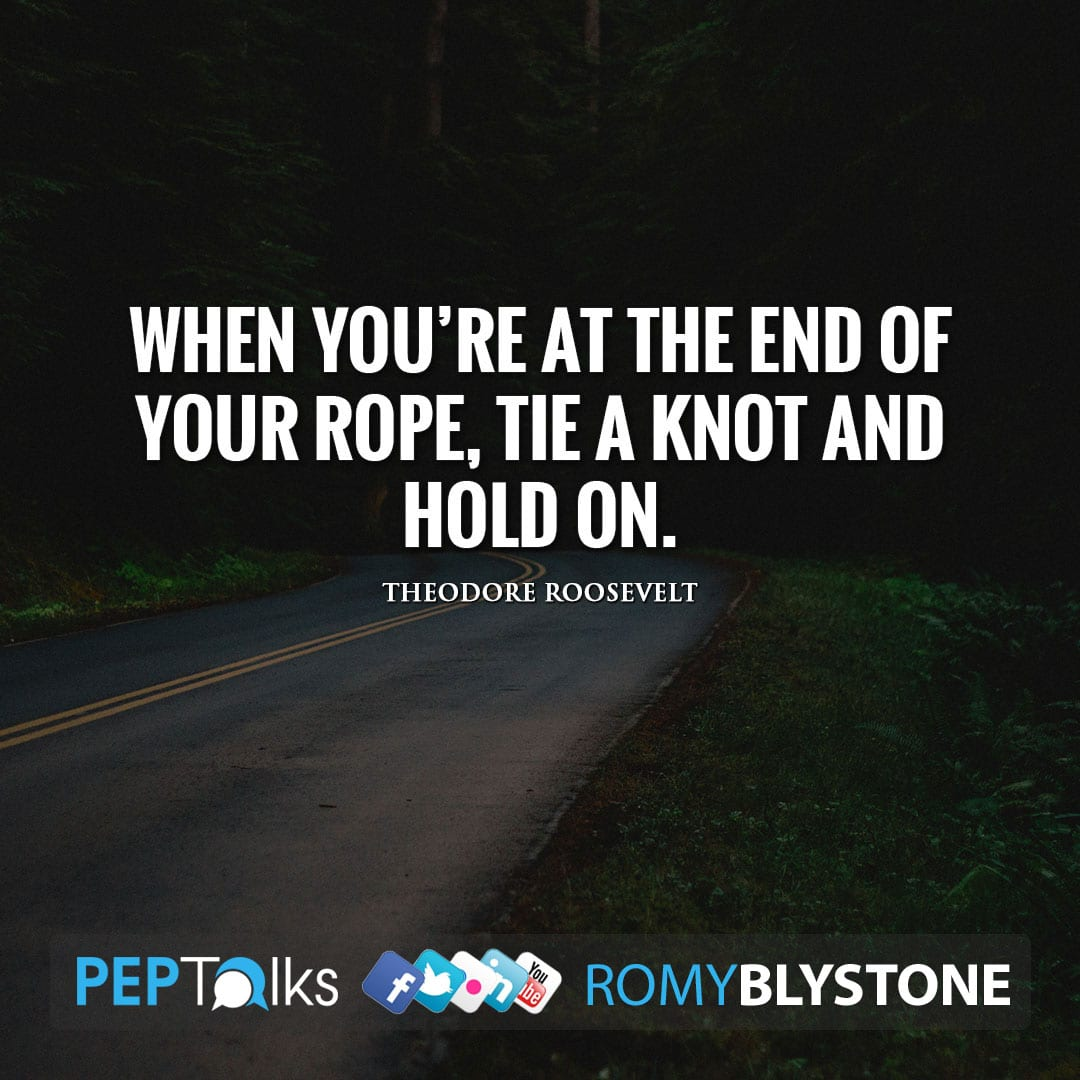 When you're at the end of your rope, tie a knot and hold on. by Theodore Roosevelt