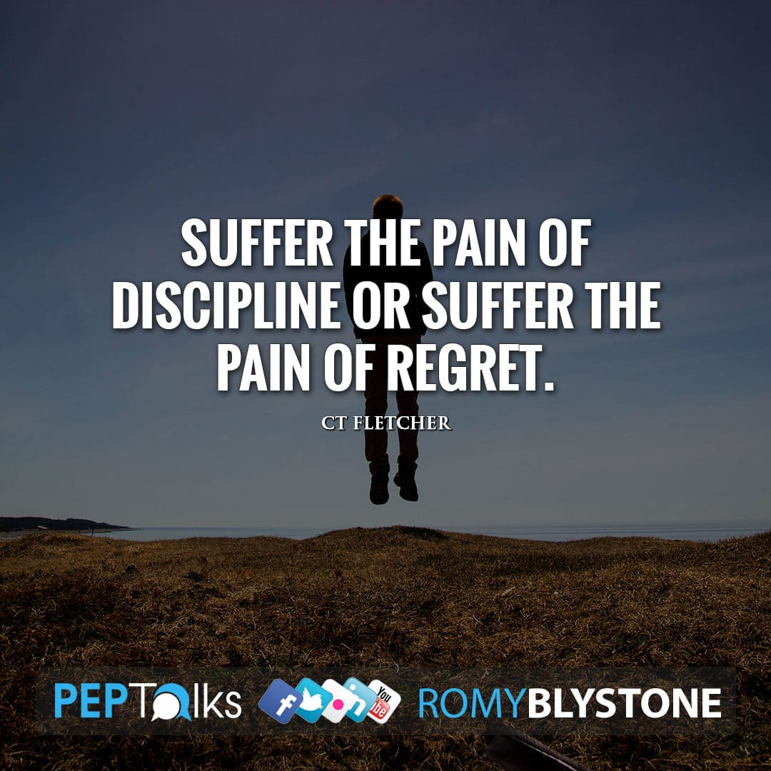 Suffer the pain of discipline or suffer the pain of regret. by CT Fletcher