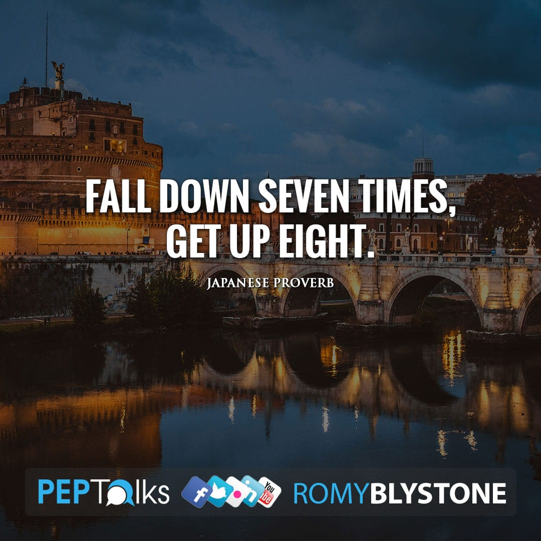 Fall down seven times, get up eight. by Japanese proverb