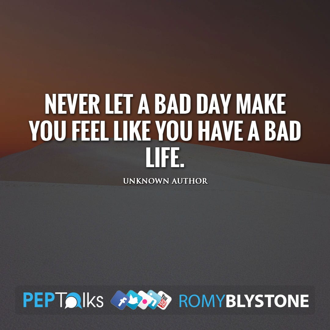 Never let a bad day make you feel like you have a bad life. by Unknown Author