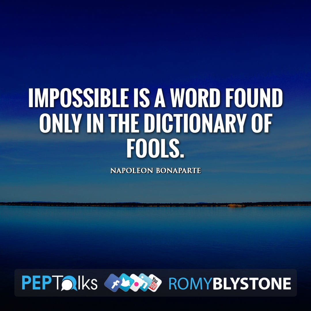 Impossible is a word found only in the dictionary of fools. by Napoleon Bonaparte