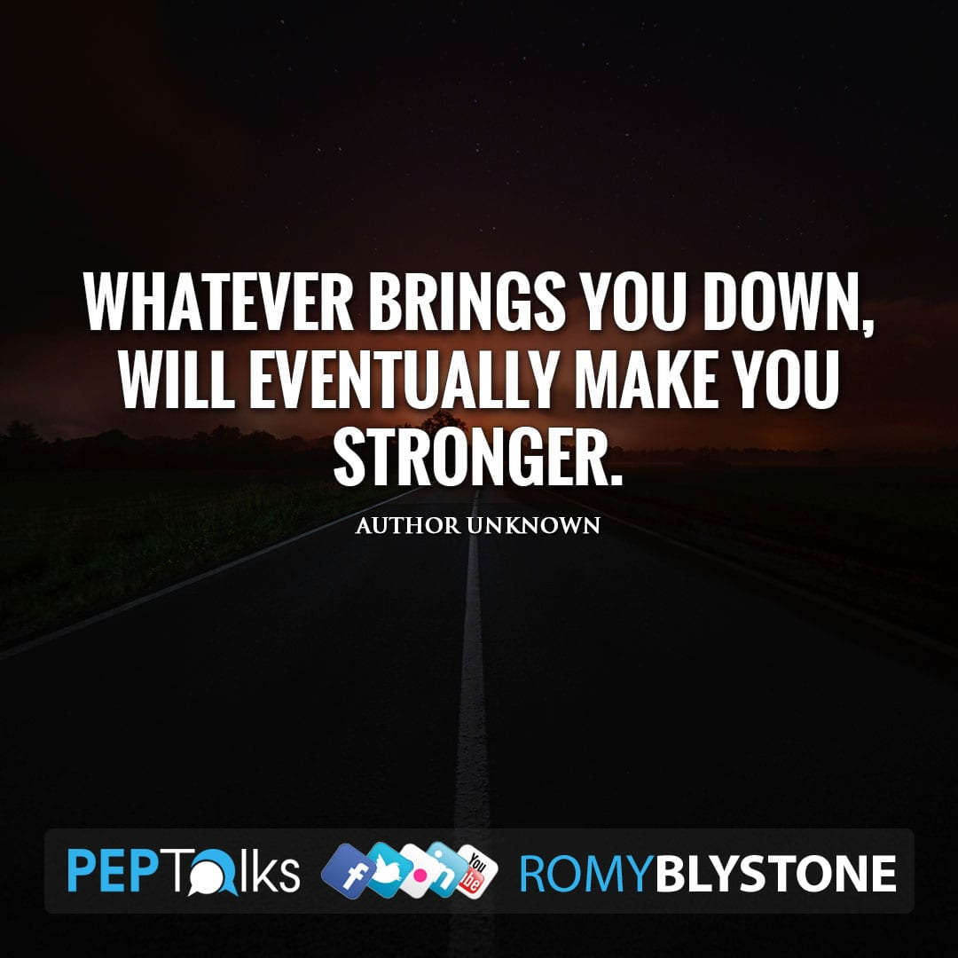Whatever brings you down, will eventually make you stronger. by Author Unknown