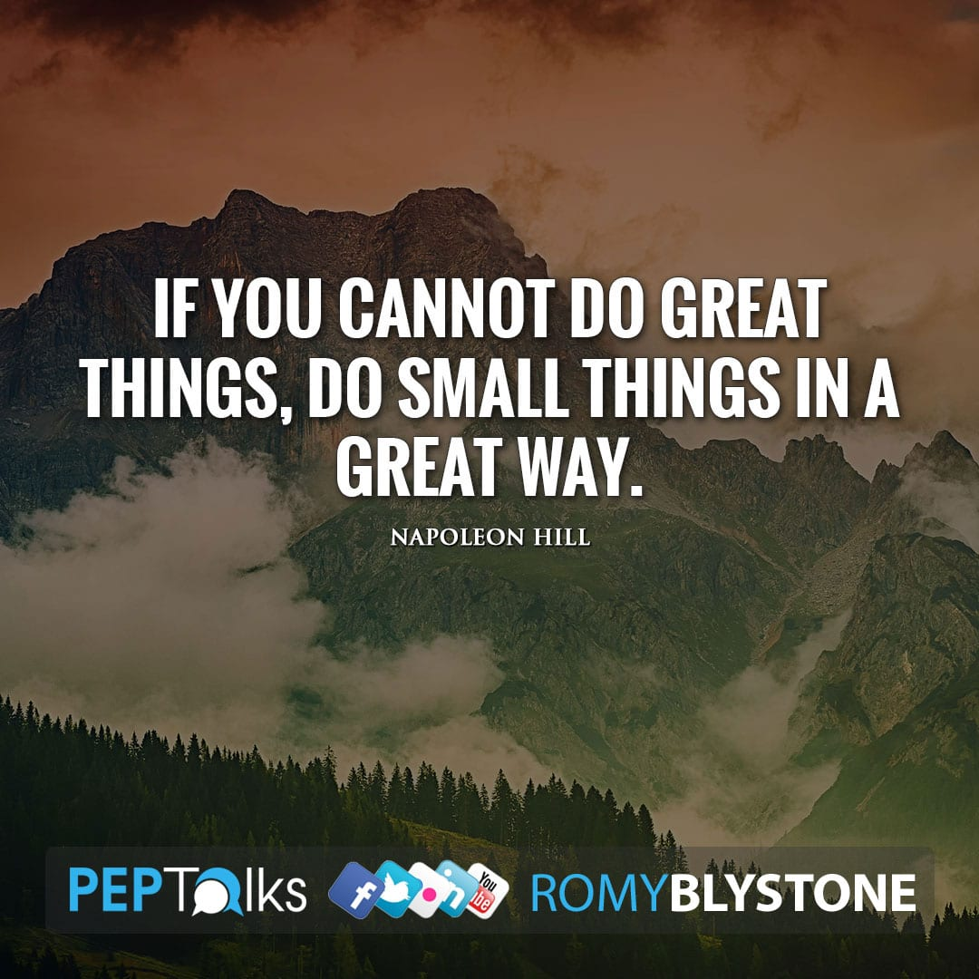 If you cannot do great things, do small things in a great way. by Napoleon Hill