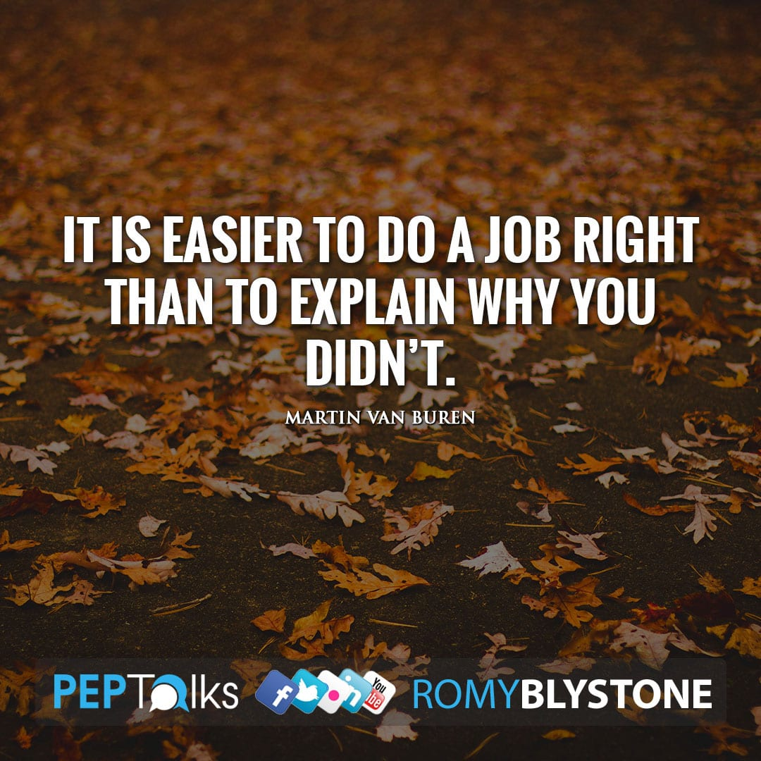 It is easier to do a job right than to explain why you didn't. by Martin Van Buren