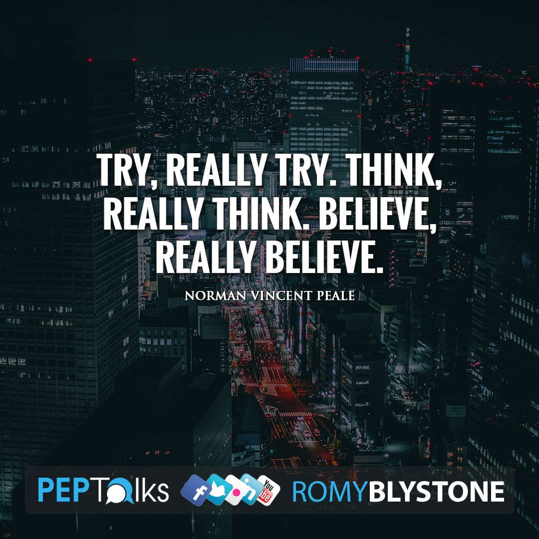 Try, really try. Think, really think. Believe, really believe. by Norman Vincent Peale