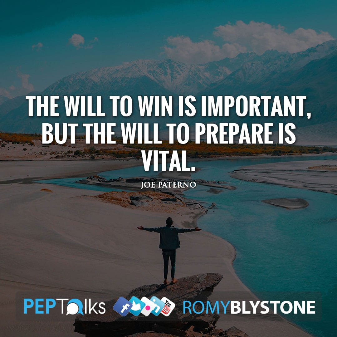 The will to win is important, but the will to prepare is vital. by Joe Paterno