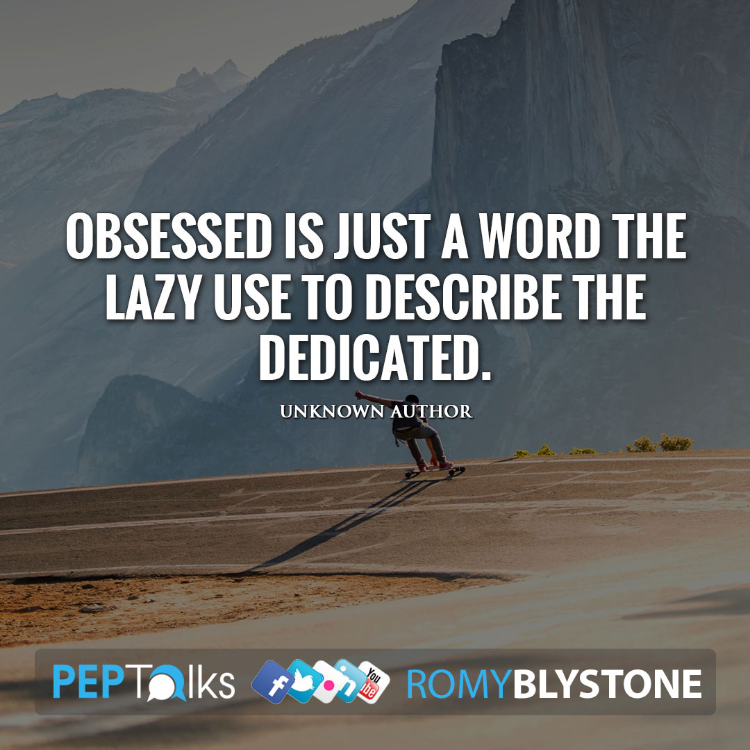 Obsessed is just a word the lazy use to describe the dedicated. by Unknown Author