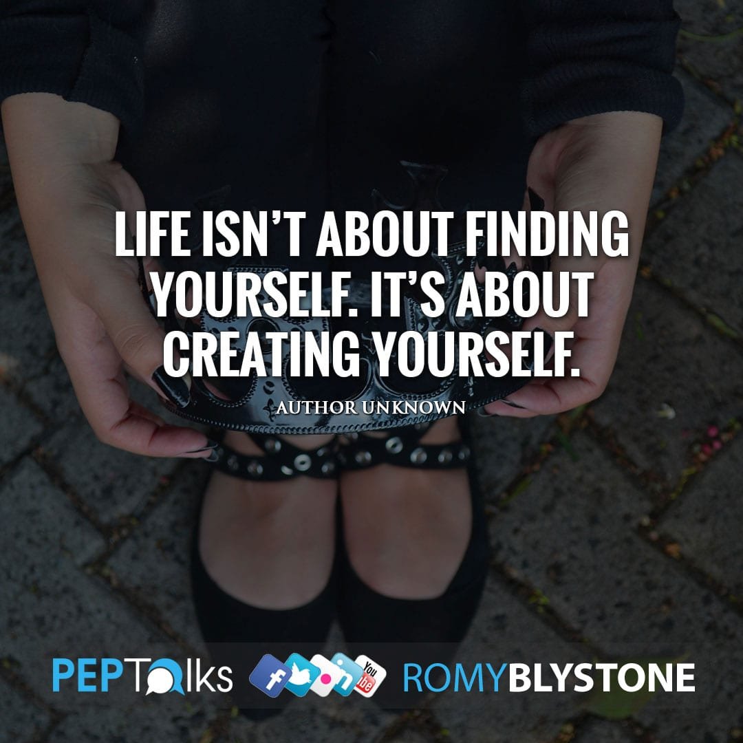 Life isn't about finding yourself. It's about creating yourself. by Author Unknown