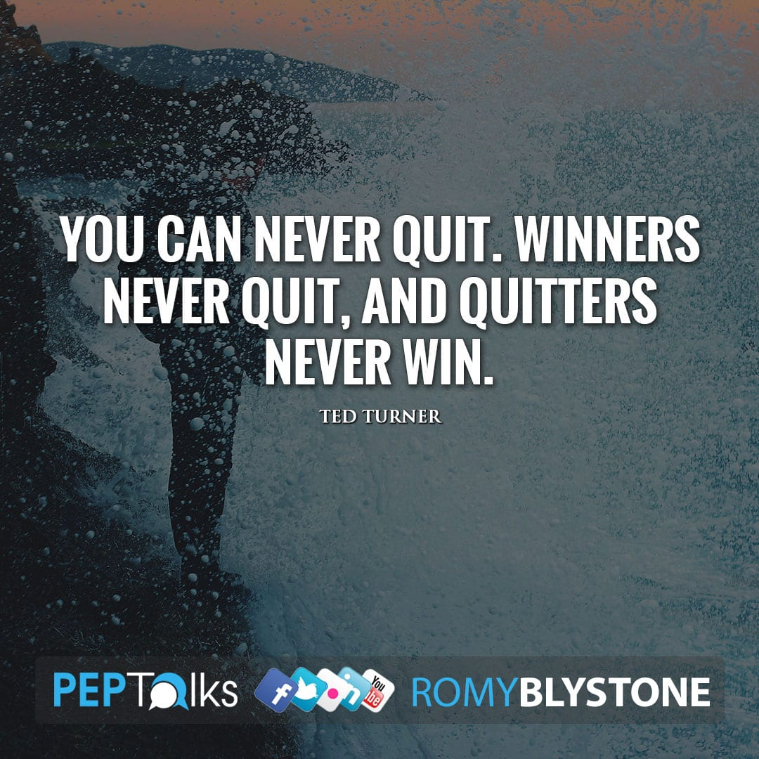 You can never quit. Winners never quit, and quitters never win. by Ted Turner