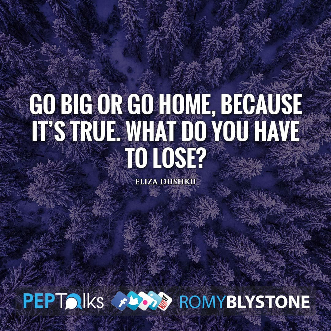 Go big or go home, because it's true. What do you have to lose? by Eliza Dushku