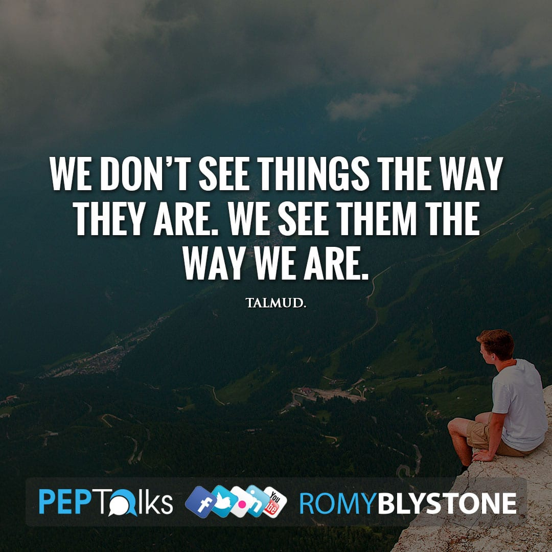 We don't see things the way they are. We see them the way we are. by Talmud.