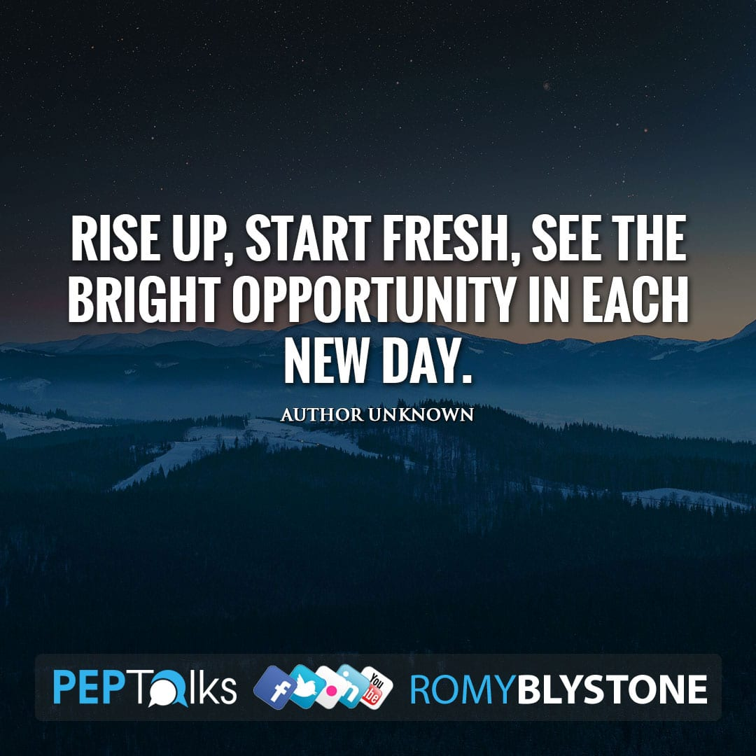 Rise up, start fresh, see the bright opportunity in each new day. by Author Unknown