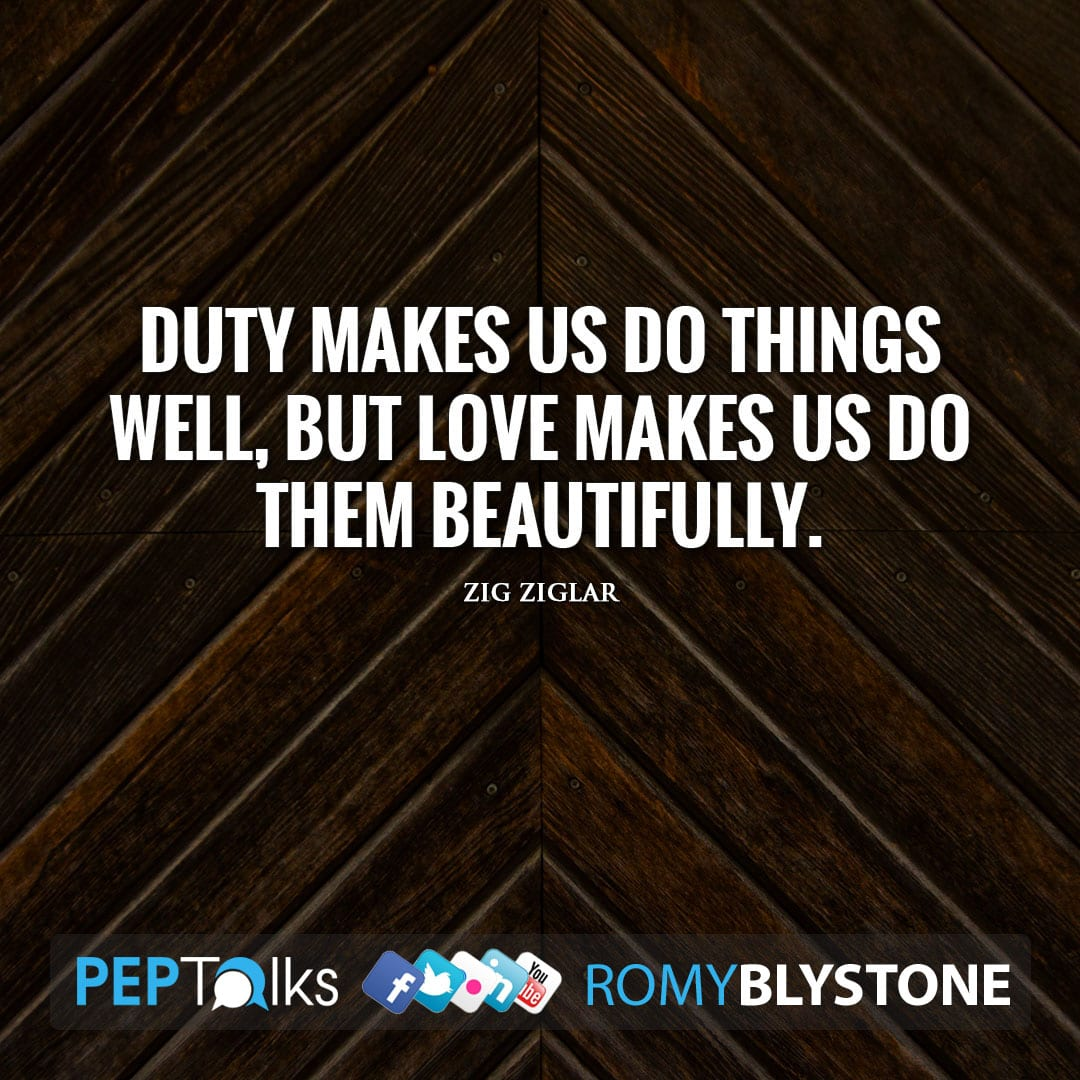 Duty makes us do things well, but love makes us do them beautifully. by Zig Ziglar