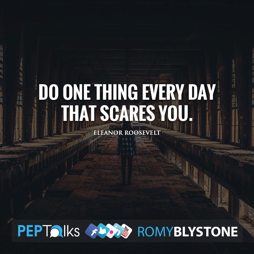 Do one thing every day that scares you. by Eleanor Roosevelt