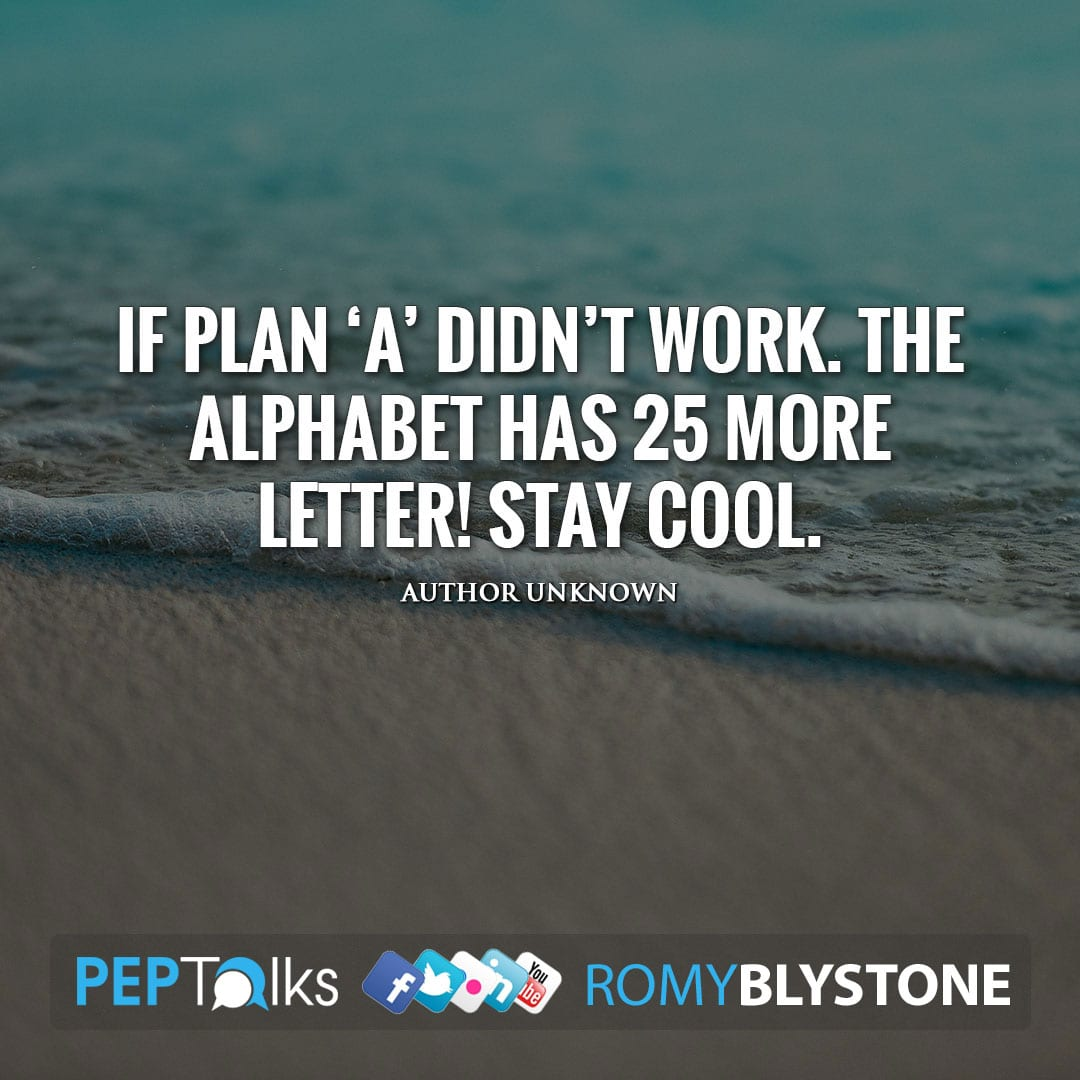 If plan 'A' didn't work. The alphabet has 25 more letter! Stay cool. by Author Unknown