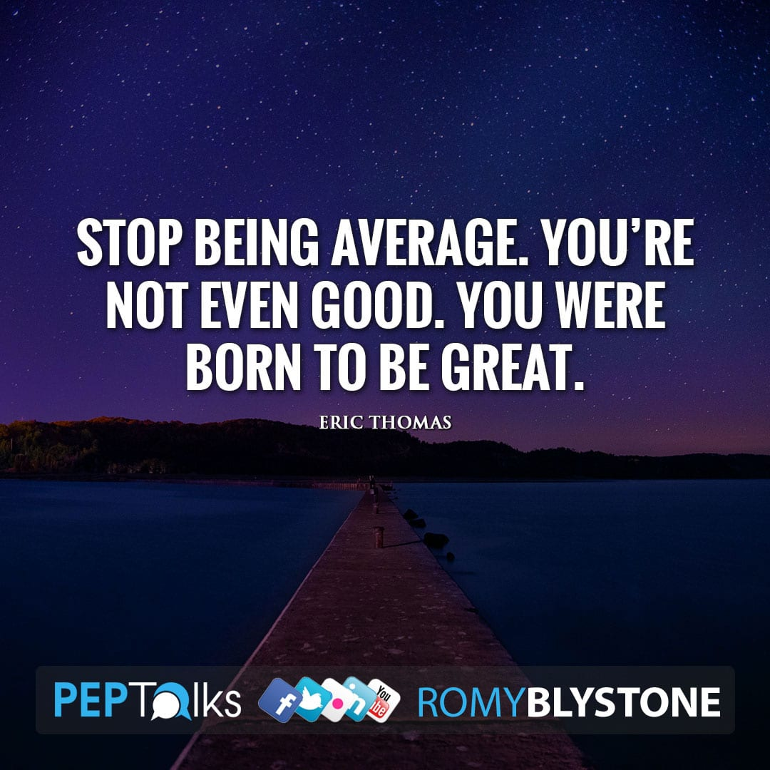 Stop being average. You're not even good. You were born to be great. by Eric Thomas