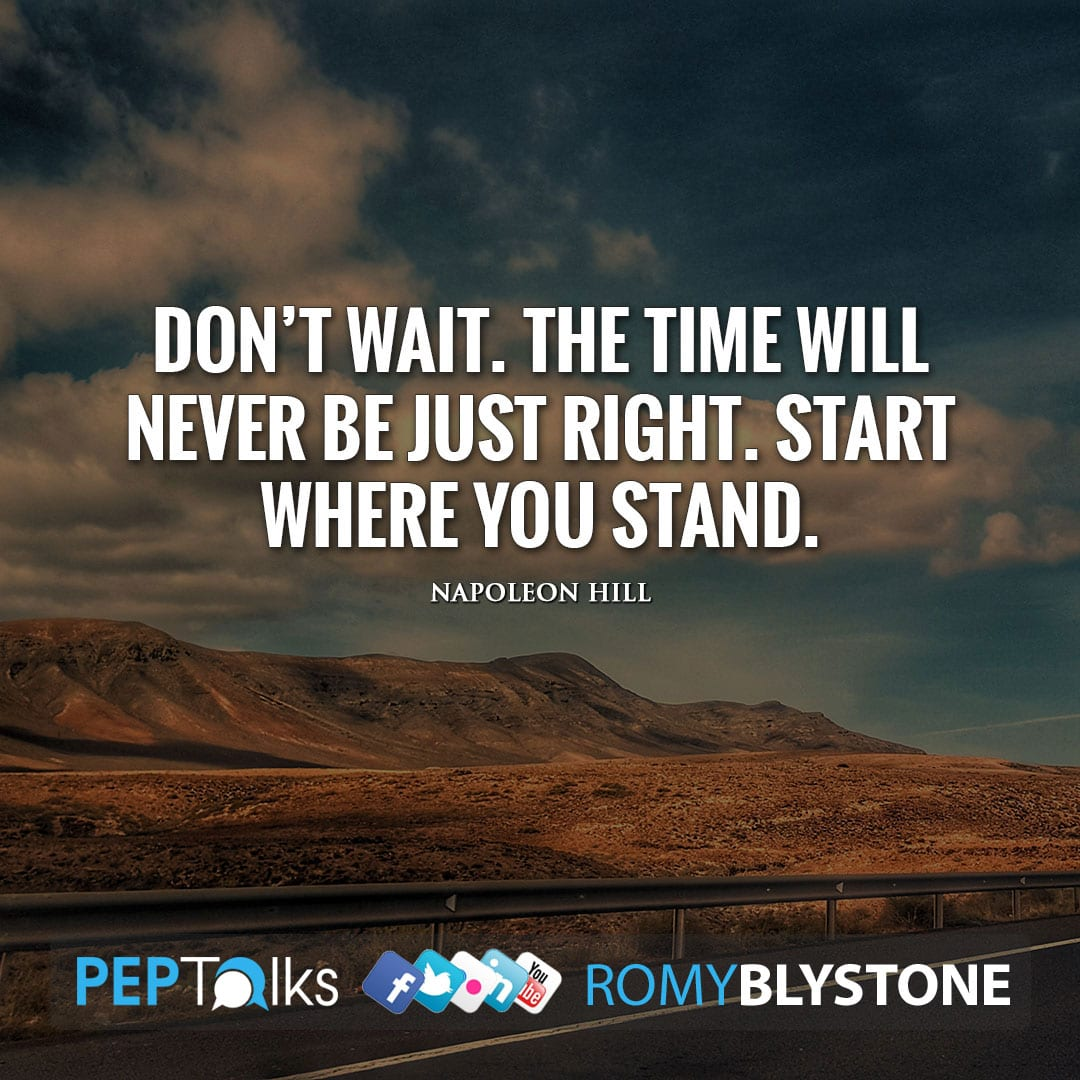Don't wait. The time will never be just right. Start where you stand. by Napoleon Hill